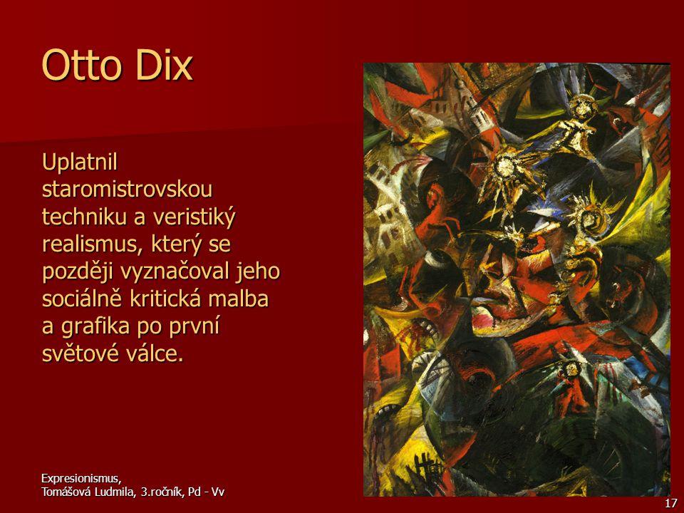 Expresionismus, Tomášová Ludmila, 3.ročník, Pd - Vv 17 Otto Dix Uplatnil staromistrovskou techniku a veristiký realismus, který se později vyznačoval jeho sociálně kritická malba a grafika po první světové válce.