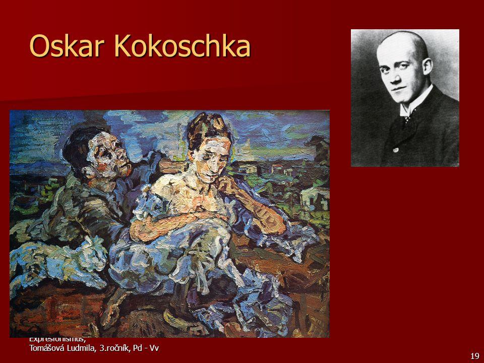 Expresionismus, Tomášová Ludmila, 3.ročník, Pd - Vv 19 Oskar Kokoschka K předním rakouským expresionistům patřili oba secesní malíři O.