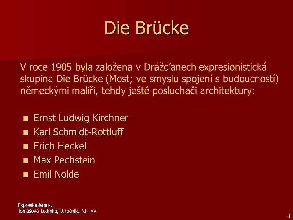 Expresionismus, Tomášová Ludmila, 3.ročník, Pd - Vv 4 Die Brücke Ernst Ludwig Kirchner Karl Schmidt-Rottluff Erich Heckel Max Pechstein Emil Nolde V roce 1905 byla založena v Drážďanech expresionistická skupina Die Brücke (Most; ve smyslu spojení s budoucností) německými malíři, tehdy ještě posluchači architektury: