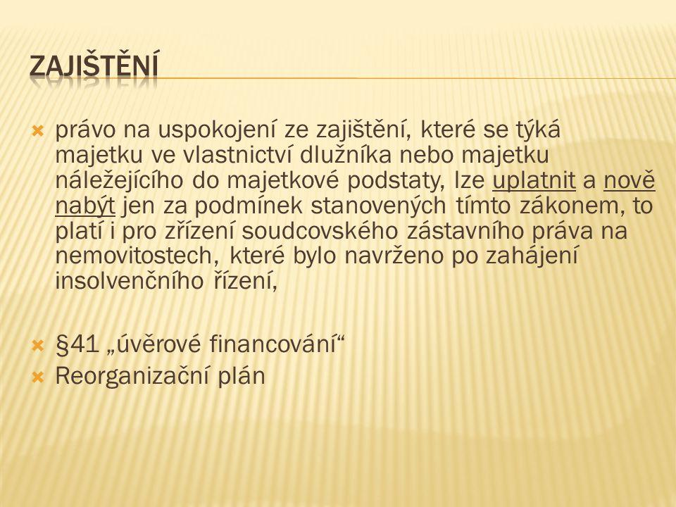 """ právo na uspokojení ze zajištění, které se týká majetku ve vlastnictví dlužníka nebo majetku náležejícího do majetkové podstaty, lze uplatnit a nově nabýt jen za podmínek stanovených tímto zákonem, to platí i pro zřízení soudcovského zástavního práva na nemovitostech, které bylo navrženo po zahájení insolvenčního řízení,  §41 """"úvěrové financování  Reorganizační plán"""