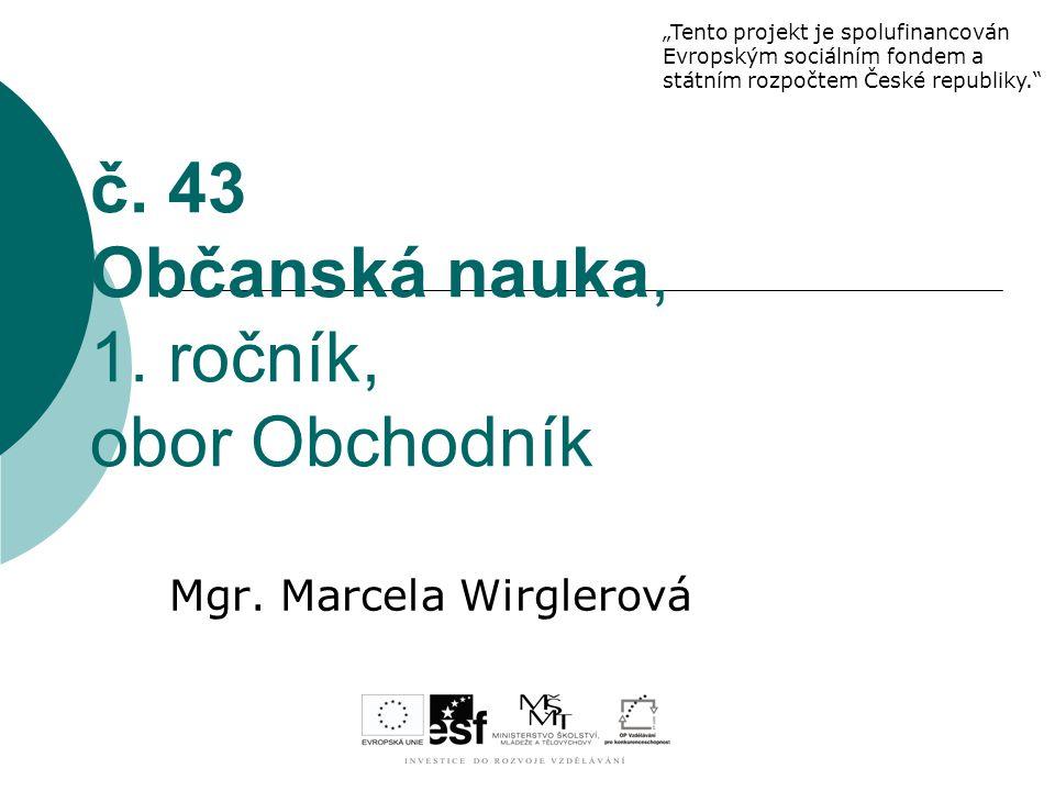 """č. 43 Občanská nauka, 1. ročník, obor Obchodník Mgr. Marcela Wirglerová """"Tento projekt je spolufinancován Evropským sociálním fondem a státním rozpočt"""