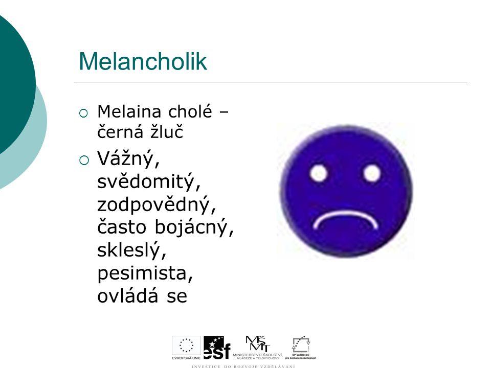 Melancholik  Melaina cholé – černá žluč  Vážný, svědomitý, zodpovědný, často bojácný, skleslý, pesimista, ovládá se