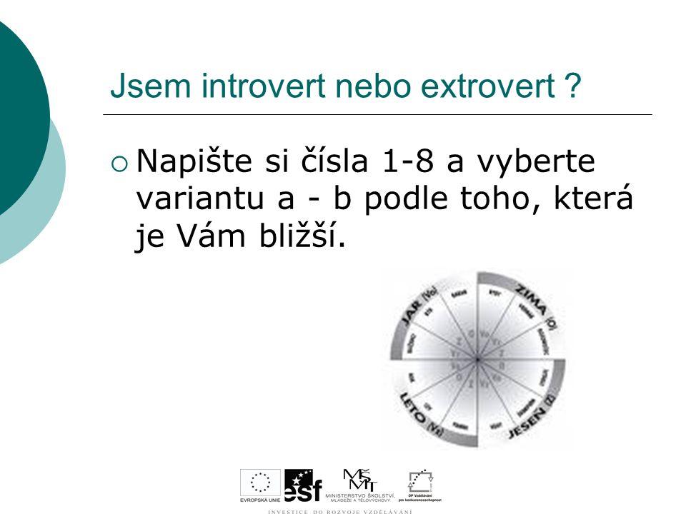 Jsem introvert nebo extrovert ?  Napište si čísla 1-8 a vyberte variantu a - b podle toho, která je Vám bližší.
