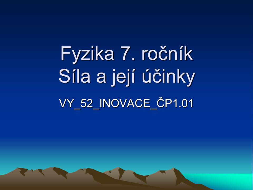 Fyzika 7. ročník Síla a její účinky VY_52_INOVACE_ČP1.01