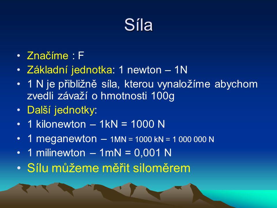 Síla Značíme : F Základní jednotka: 1 newton – 1N 1 N je přibližně síla, kterou vynaložíme abychom zvedli závaží o hmotnosti 100g Další jednotky: 1 ki
