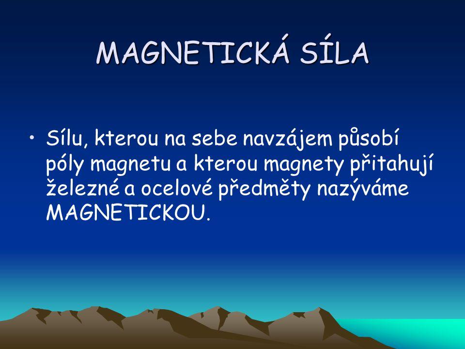 MAGNETICKÁ SÍLA Sílu, kterou na sebe navzájem působí póly magnetu a kterou magnety přitahují železné a ocelové předměty nazýváme MAGNETICKOU.