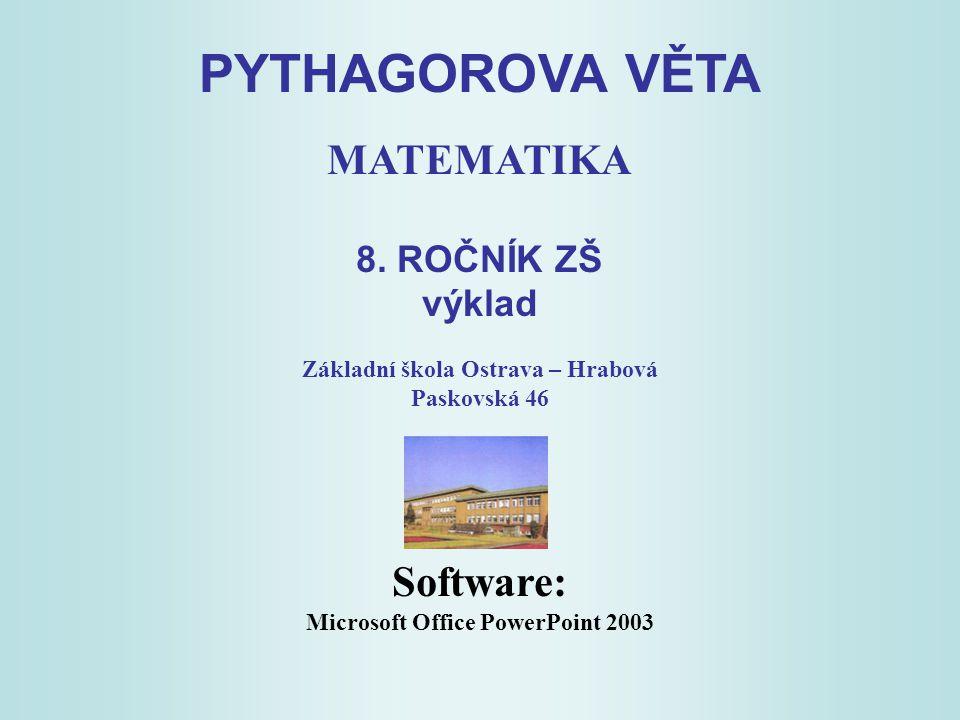 PYTHAGOROVA VĚTA MATEMATIKA 8. ROČNÍK ZŠ výklad Základní škola Ostrava – Hrabová Paskovská 46 Software: Microsoft Office PowerPoint 2003