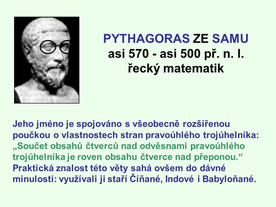 PYTHAGORAS ZE SAMU asi 570 - asi 500 př. n. l. řecký matematik Jeho jméno je spojováno s všeobecně rozšířenou poučkou o vlastnostech stran pravoúhlého