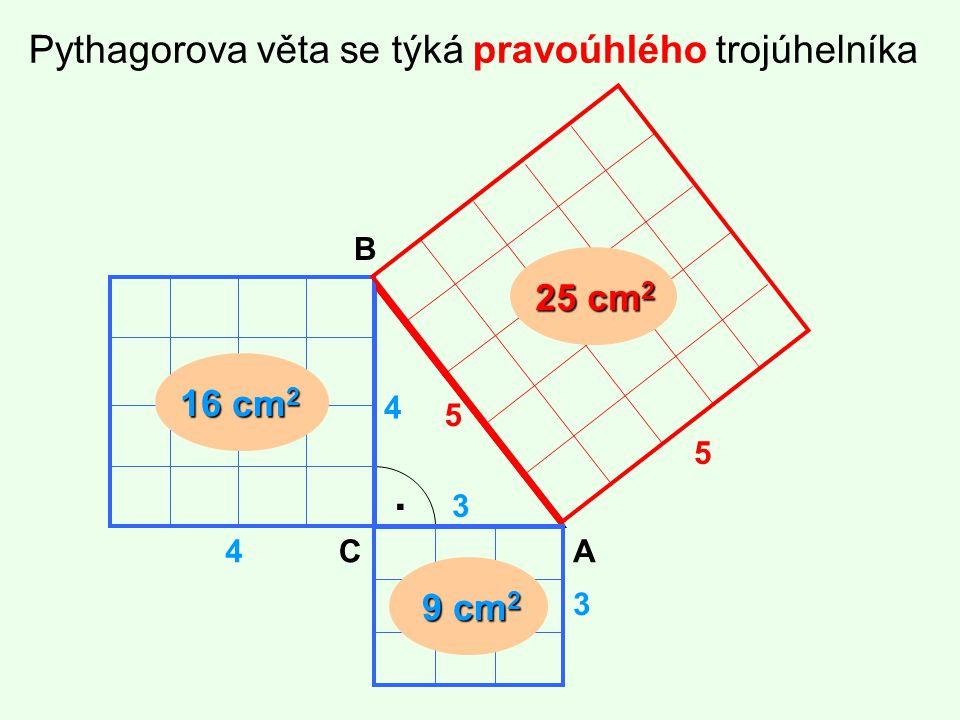 Pythagorova věta se týká pravoúhlého trojúhelníka. 4 3 5 16 cm 2 9 cm 2 25 cm 2 4 3 5 A B C