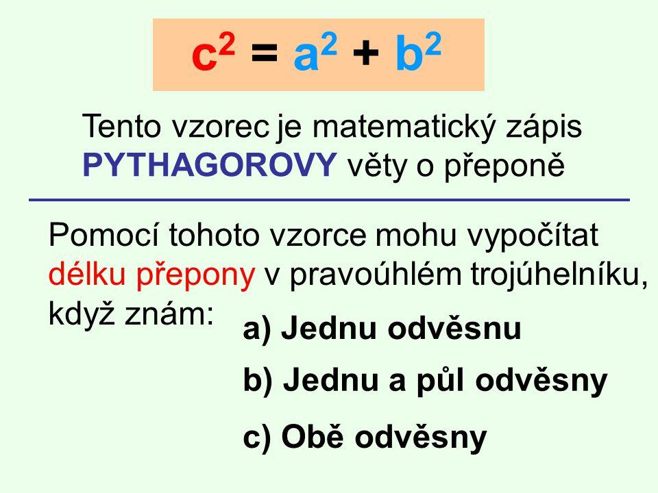 c 2 = a 2 + b 2 Tento vzorec je matematický zápis PYTHAGOROVY věty o přeponě Pomocí tohoto vzorce mohu vypočítat délku přepony v pravoúhlém trojúhelní