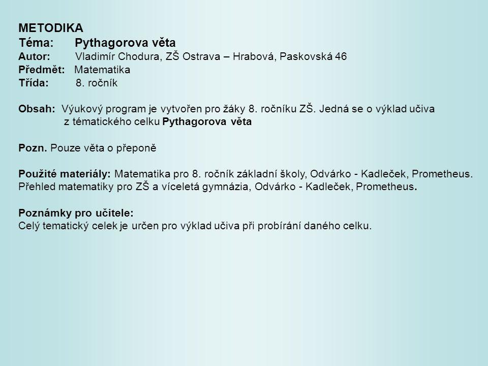 METODIKA Téma: Pythagorova věta Autor: Vladimír Chodura, ZŠ Ostrava – Hrabová, Paskovská 46 Předmět: Matematika Třída: 8. ročník Obsah: Výukový progra