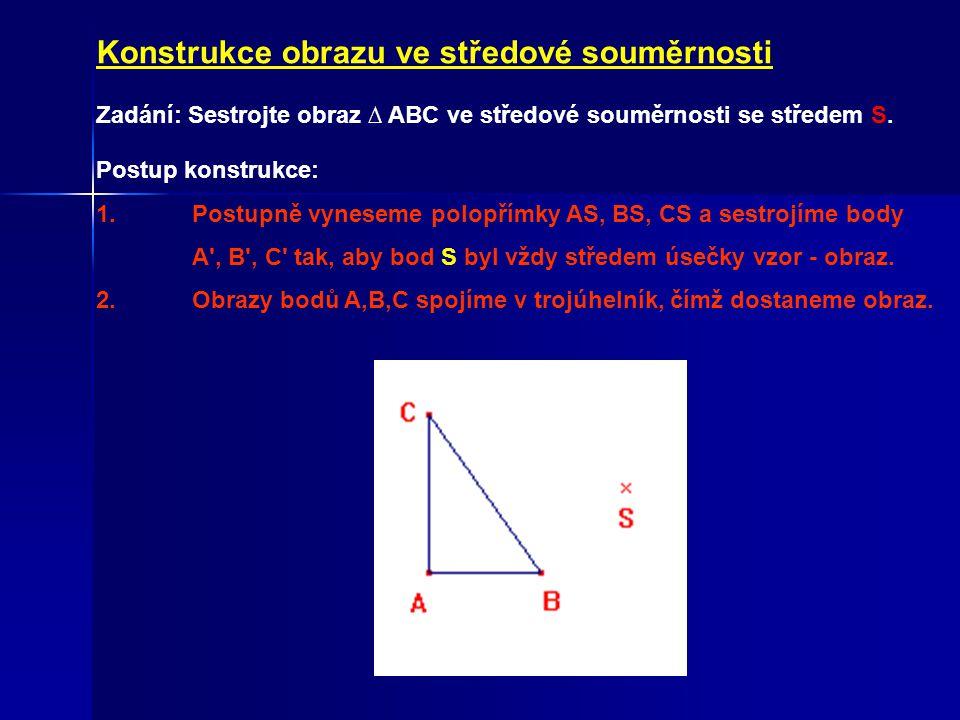 Konstrukce obrazu ve středové souměrnosti Zadání: Sestrojte obraz ∆ ABC ve středové souměrnosti se středem S. Postup konstrukce: 1. Postupně vyneseme