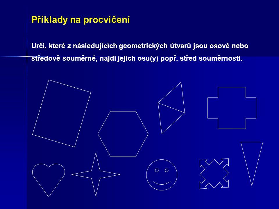 Příklady na procvičení Urči, které z následujících geometrických útvarů jsou osově nebo středově souměrné, najdi jejich osu(y) popř. střed souměrnosti