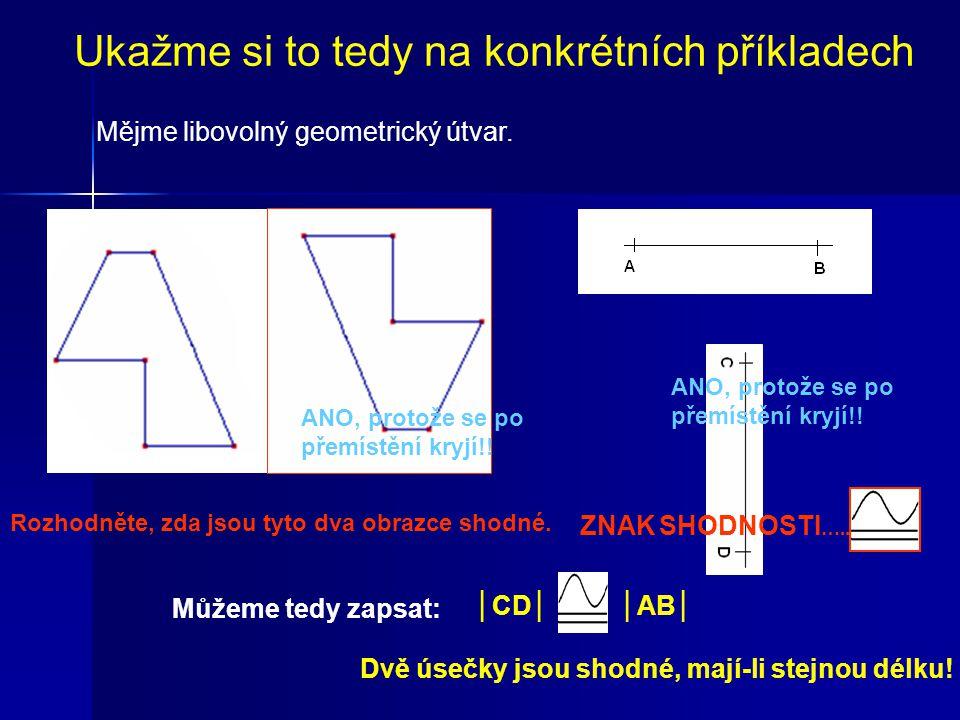ZNAK SHODNOSTI ….. Dvě úsečky jsou shodné, mají-li stejnou délku! │AB│ │CD│ Ukažme si to tedy na konkrétních příkladech Mějme libovolný geometrický út