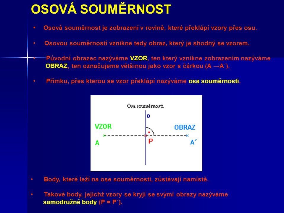OSOVÁ SOUMĚRNOST Osová souměrnost je zobrazení v rovině, které překlápí vzory přes osu. Osovou souměrností vznikne tedy obraz, který je shodný se vzor