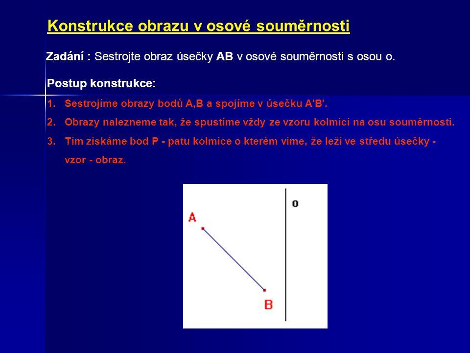 Konstrukce obrazu v osové souměrnosti Zadání : Sestrojte obraz úsečky AB v osové souměrnosti s osou o. Postup konstrukce: 1.Sestrojíme obrazy bodů A,B