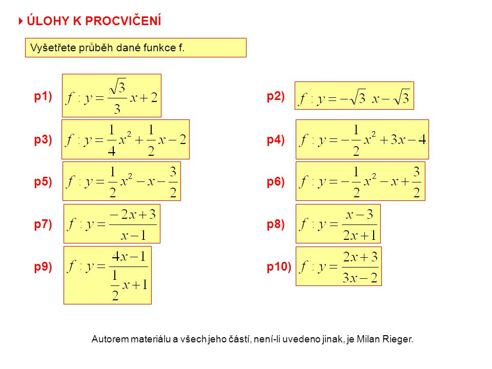 Autorem materiálu a všech jeho částí, není-li uvedeno jinak, je Milan Rieger. p1) p3) p5) p2) p4)  ÚLOHY K PROCVIČENÍ Vyšetřete průběh dané funkce f.