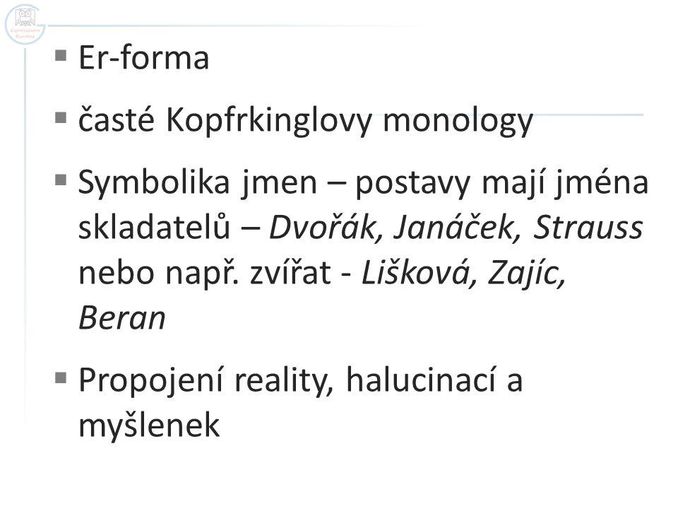  Er-forma  časté Kopfrkinglovy monology  Symbolika jmen – postavy mají jména skladatelů – Dvořák, Janáček, Strauss nebo např. zvířat - Lišková, Zaj
