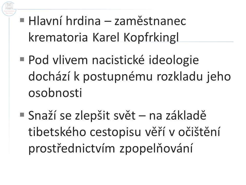 Hlavní hrdina – zaměstnanec krematoria Karel Kopfrkingl  Pod vlivem nacistické ideologie dochází k postupnému rozkladu jeho osobnosti  Snaží se zl