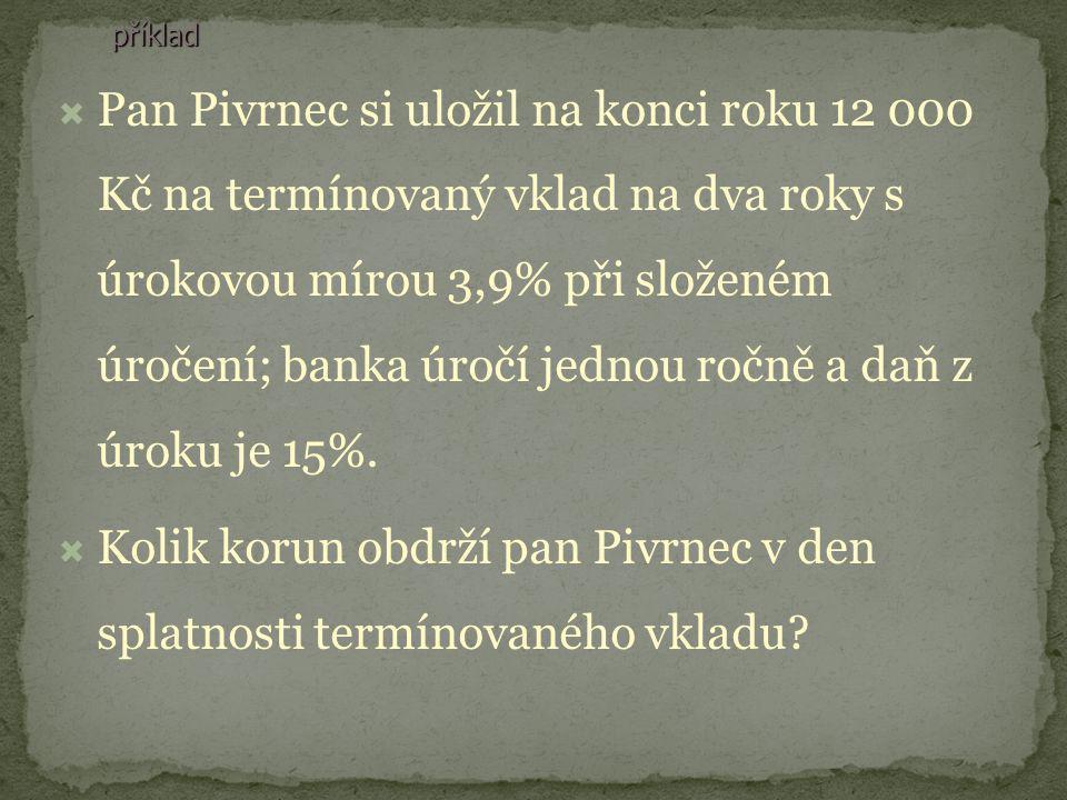 příklad PPan Pivrnec si uložil na konci roku 12 000 Kč na termínovaný vklad na dva roky s úrokovou mírou 3,9% při složeném úročení; banka úročí jednou ročně a daň z úroku je 15%.