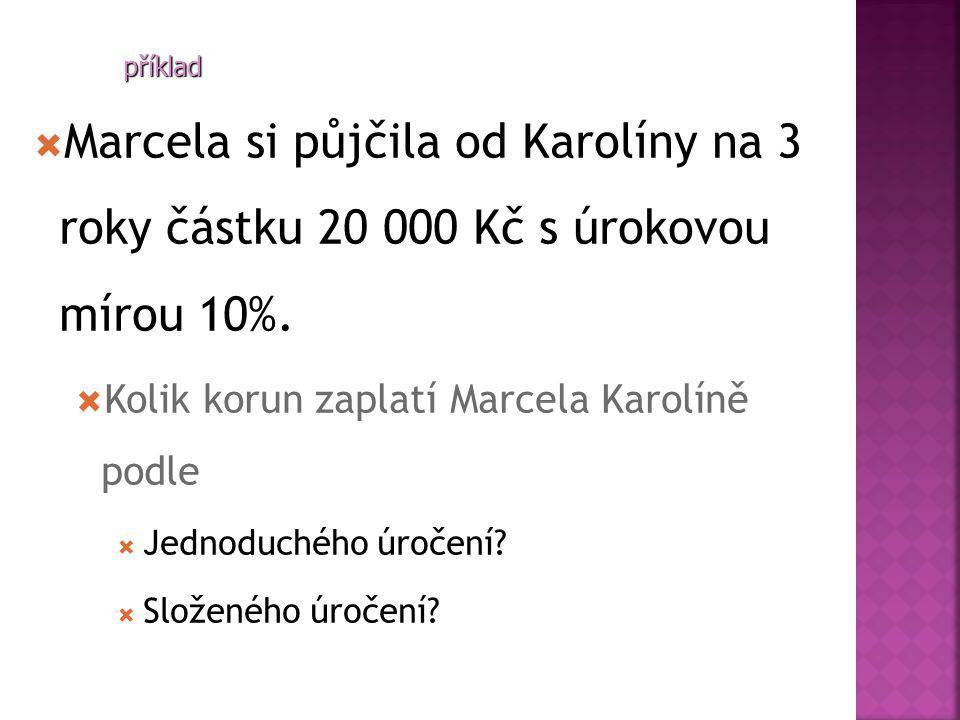  Marcela si půjčila od Karolíny na 3 roky částku 20 000 Kč s úrokovou mírou 10%.  Kolik korun zaplatí Marcela Karolíně podle  Jednoduchého úročení?