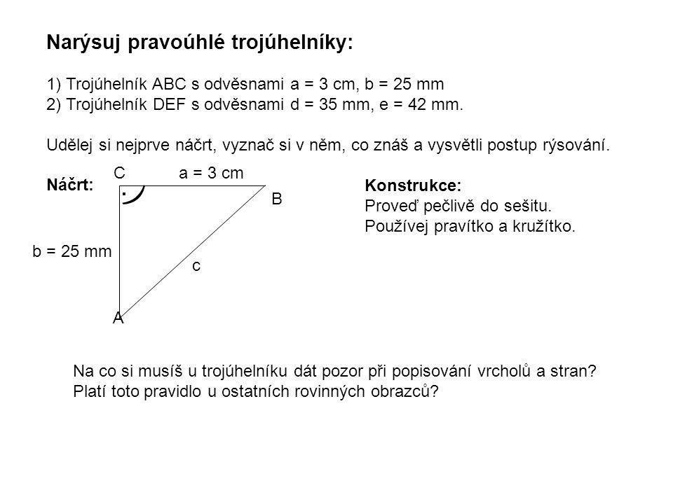 Narýsuj pravoúhlé trojúhelníky: 1) Trojúhelník ABC s odvěsnami a = 3 cm, b = 25 mm 2) Trojúhelník DEF s odvěsnami d = 35 mm, e = 42 mm. Udělej si nejp