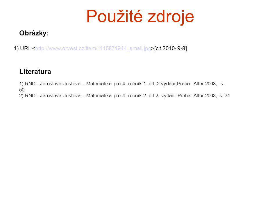 Použité zdroje 1) URL [cit.2010- 9-8]http://www.orvest.cz/item/1115871944_small.jpg Obrázky: Literatura 1) RNDr. Jaroslava Justová – Matematika pro 4.