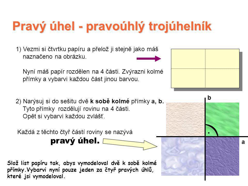 Pravý úhel - pravoúhlý trojúhelník 1) Vezmi si čtvrtku papíru a přelož ji stejně jako máš naznačeno na obrázku. Nyní máš papír rozdělen na 4 části. Zv
