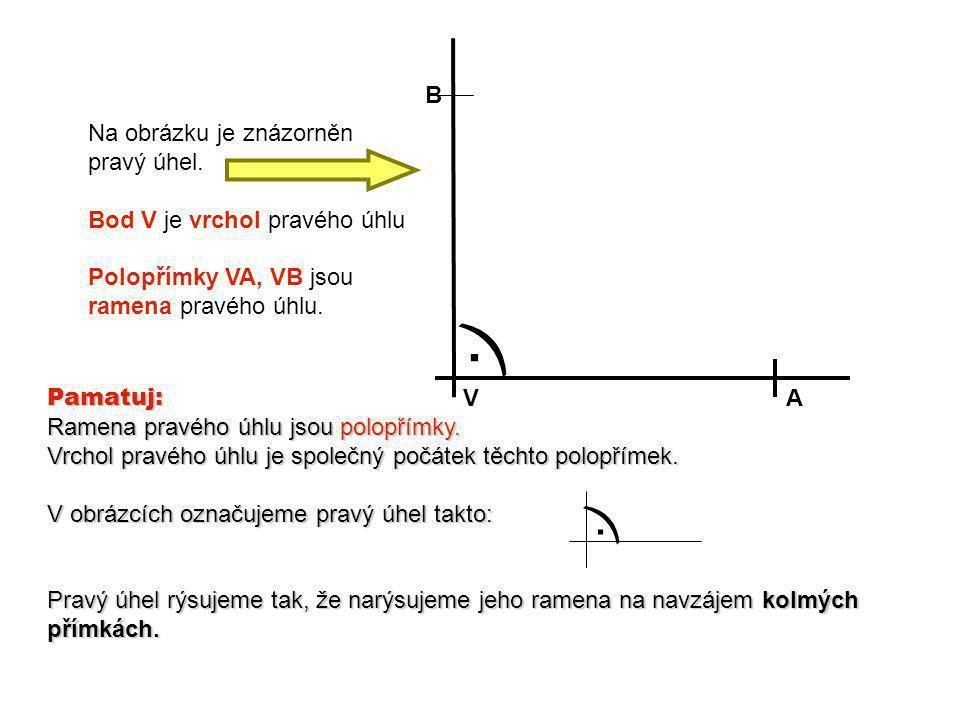 V. A B Na obrázku je znázorněn pravý úhel. Bod V je vrchol pravého úhlu Polopřímky VA, VB jsou ramena pravého úhlu. Pamatuj: Ramena pravého úhlu jsou