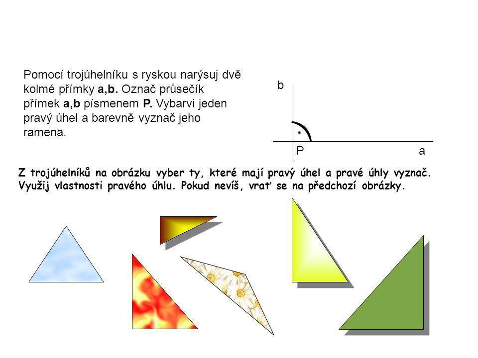 Pomocí trojúhelníku s ryskou narýsuj dvě kolmé přímky a,b. Označ průsečík přímek a,b písmenem P. Vybarvi jeden pravý úhel a barevně vyznač jeho ramena