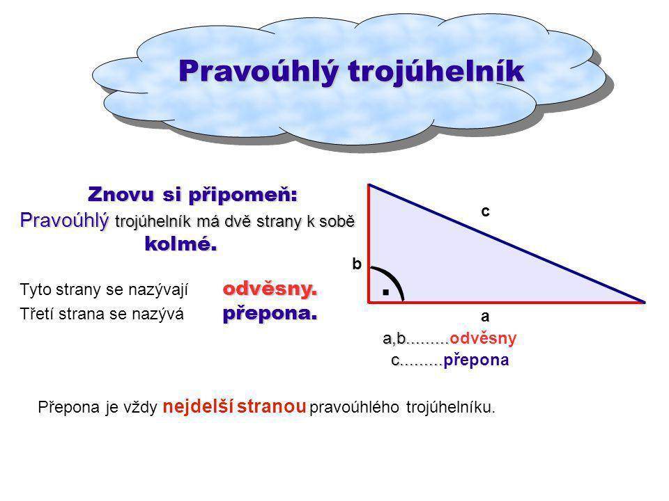 Pravoúhlý trojúhelník Znovu si připomeň: Znovu si připomeň: Pravoúhlý trojúhelník má dvě strany k sobě kolmé. kolmé. odvěsny. Tyto strany se nazývají
