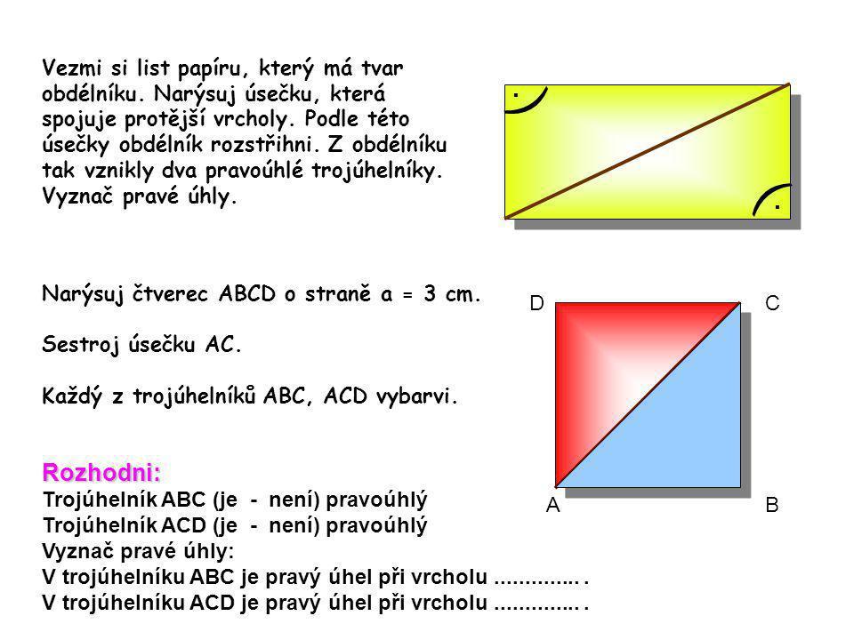 Vezmi si list papíru, který má tvar obdélníku. Narýsuj úsečku, která spojuje protější vrcholy. Podle této úsečky obdélník rozstřihni. Z obdélníku tak