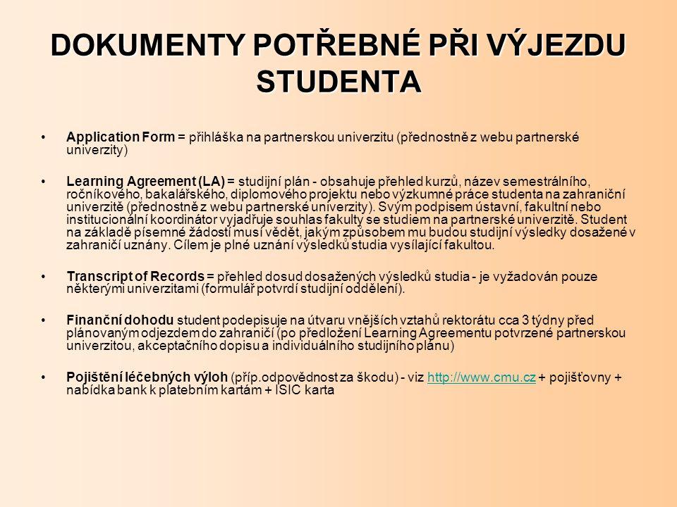 DOKUMENTY POTŘEBNÉ PŘI VÝJEZDU STUDENTA Application Form = přihláška na partnerskou univerzitu (přednostně z webu partnerské univerzity) Learning Agreement (LA) = studijní plán - obsahuje přehled kurzů, název semestrálního, ročníkového, bakalářského, diplomového projektu nebo výzkumné práce studenta na zahraniční univerzitě (přednostně z webu partnerské univerzity).