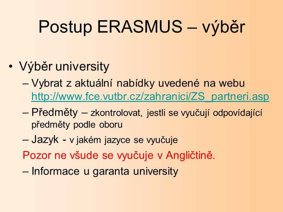 Postup ERASMUS – výběr Výběr university –Vybrat z aktuální nabídky uvedené na webu http://www.fce.vutbr.cz/zahranici/ZS_partneri.asp http://www.fce.vutbr.cz/zahranici/ZS_partneri.asp –Předměty – zkontrolovat, jestli se vyučují odpovídající předměty podle oboru –Jazyk - v jakém jazyce se vyučuje Pozor ne všude se vyučuje v Angličtině.