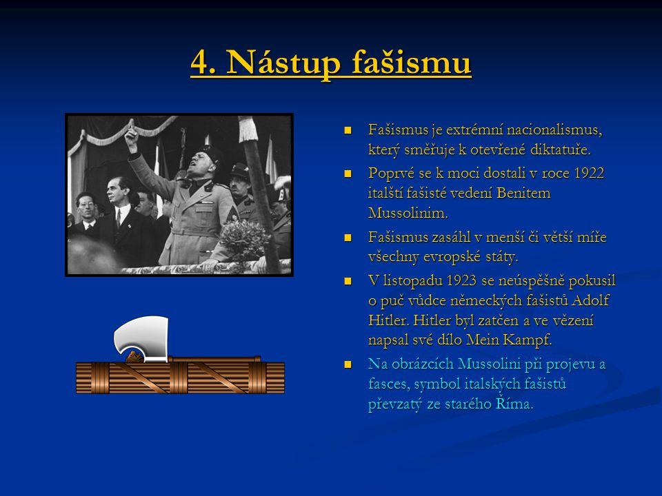 4. Nástup fašismu Fašismus je extrémní nacionalismus, který směřuje k otevřené diktatuře. Poprvé se k moci dostali v roce 1922 italští fašisté vedení