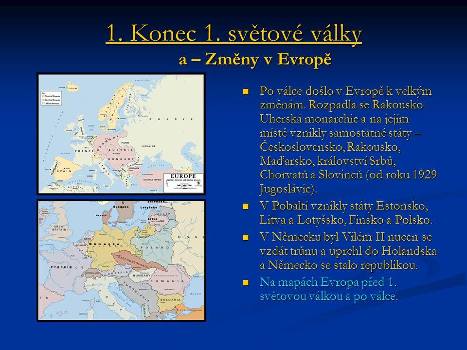 1. Konec 1. světové války a – Změny v Evropě Po válce došlo v Evropě k velkým změnám. Rozpadla se Rakousko Uherská monarchie a na jejím místě vznikly