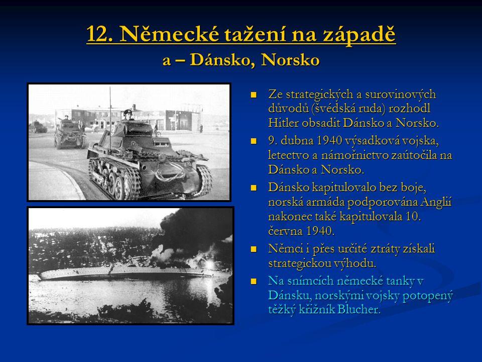 12. Německé tažení na západě a – Dánsko, Norsko Ze strategických a surovinových důvodů (švédská ruda) rozhodl Hitler obsadit Dánsko a Norsko. 9. dubna