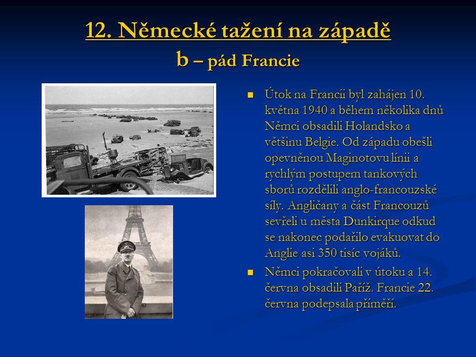12. Německé tažení na západě b – pád Francie Útok na Francii byl zahájen 10. května 1940 a během několika dnů Němci obsadili Holandsko a většinu Belgi