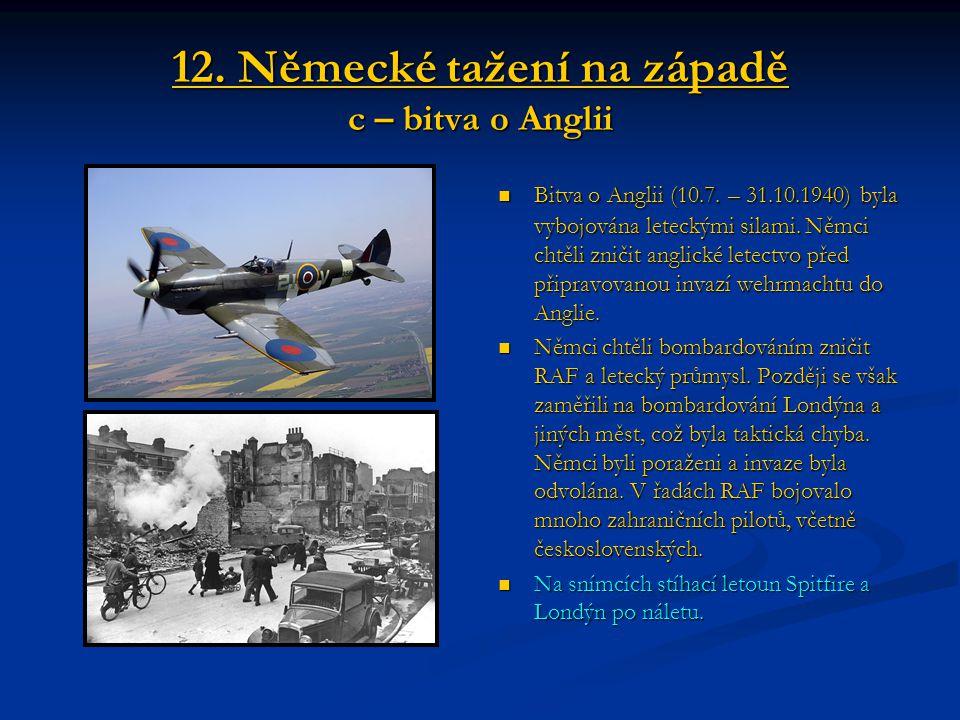 12. Německé tažení na západě c – bitva o Anglii Bitva o Anglii (10.7. – 31.10.1940) byla vybojována leteckými silami. Němci chtěli zničit anglické let