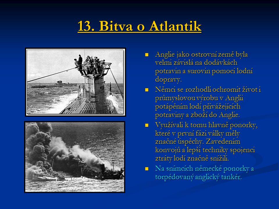 13. Bitva o Atlantik Anglie jako ostrovní země byla velmi závislá na dodávkách potravin a surovin pomocí lodní dopravy. Němci se rozhodli ochromit živ
