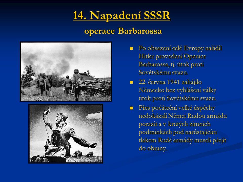 14. Napadení SSSR operace Barbarossa Po obsazení celé Evropy nařídil Hitler provedení Operace Barbarossa, tj. útok proti Sovětskému svazu. 22. června