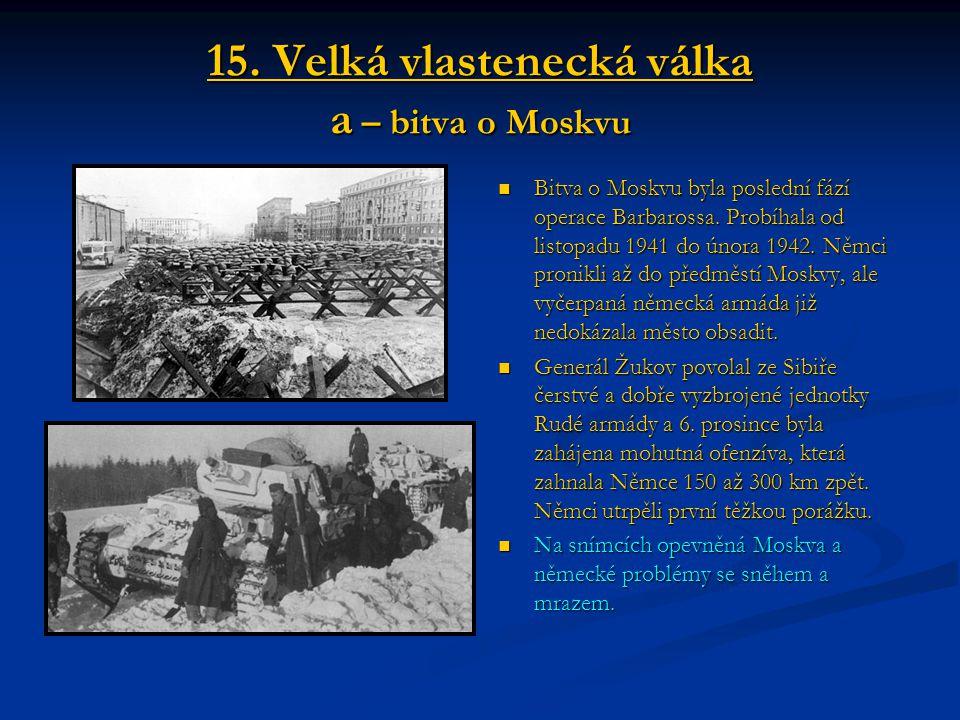 15. Velká vlastenecká válka a – bitva o Moskvu Bitva o Moskvu byla poslední fází operace Barbarossa. Probíhala od listopadu 1941 do února 1942. Němci