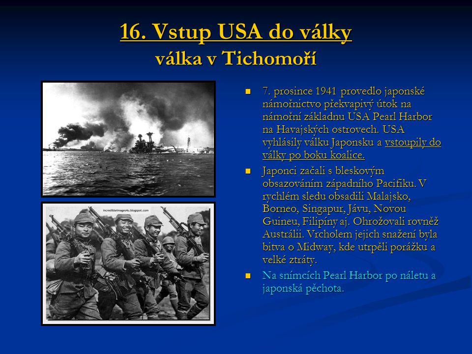 16. Vstup USA do války válka v Tichomoří 7. prosince 1941 provedlo japonské námořnictvo překvapivý útok na námořní základnu USA Pearl Harbor na Havajs