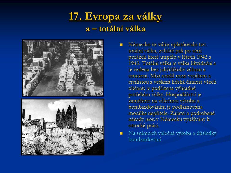 17. Evropa za války a – totální válka Německo ve válce uplatňovalo tzv. totální válku, zvláště pak po sérii porážek které utrpělo v létech 1942 a 1943