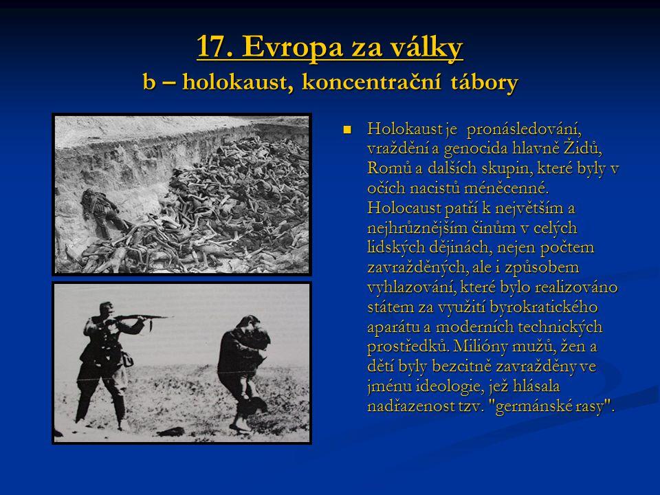17. Evropa za války b – holokaust, koncentrační tábory Holokaust je pronásledování, vraždění a genocida hlavně Židů, Romů a dalších skupin, které byly