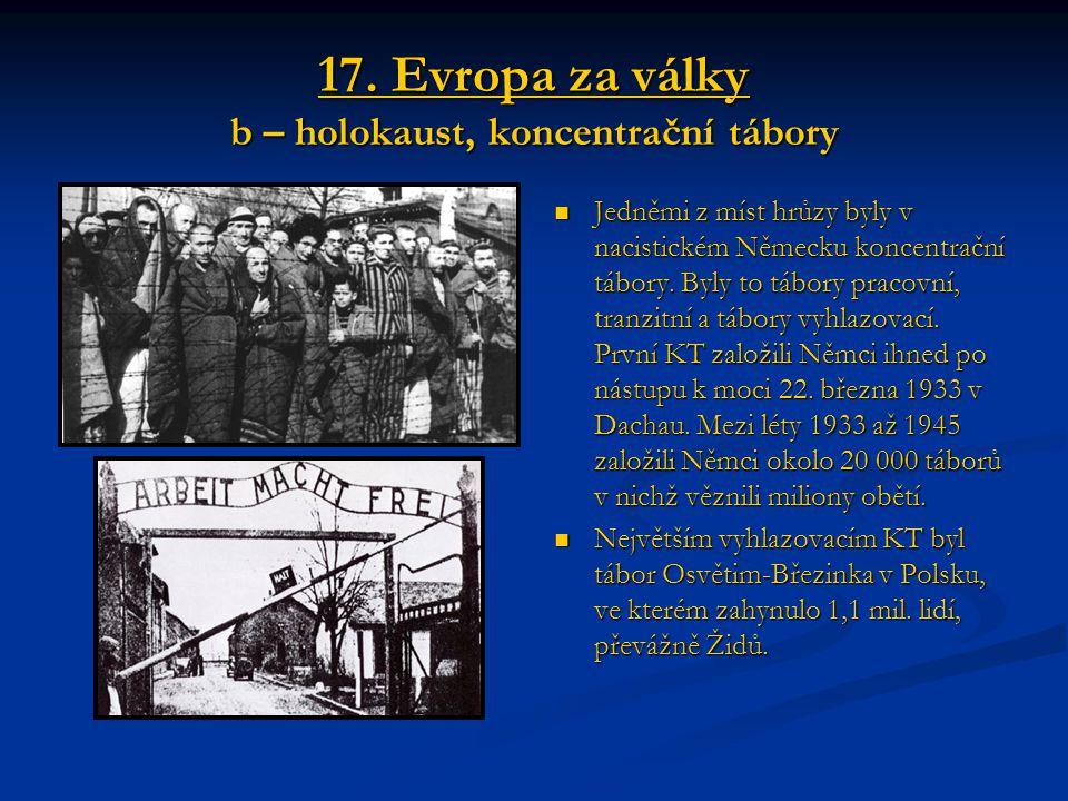 17. Evropa za války b – holokaust, koncentrační tábory Jedněmi z míst hrůzy byly v nacistickém Německu koncentrační tábory. Byly to tábory pracovní, t