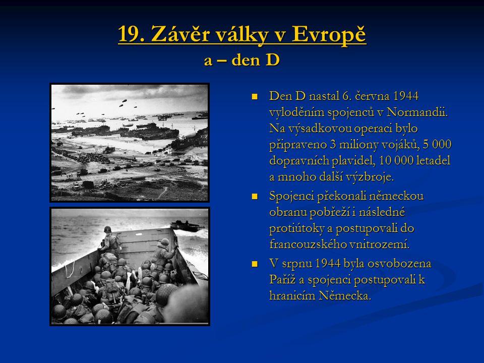 19. Závěr války v Evropě a – den D Den D nastal 6. června 1944 vyloděním spojenců v Normandii. Na výsadkovou operaci bylo připraveno 3 miliony vojáků,