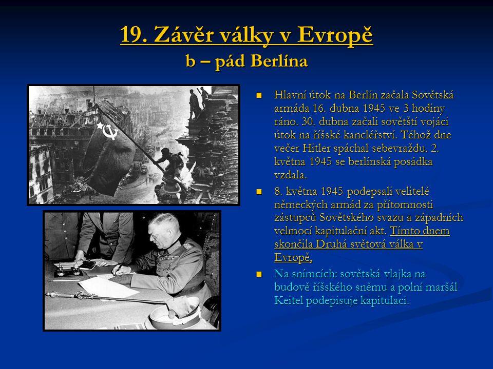 19. Závěr války v Evropě b – pád Berlína Hlavní útok na Berlín začala Sovětská armáda 16. dubna 1945 ve 3 hodiny ráno. 30. dubna začali sovětští vojác