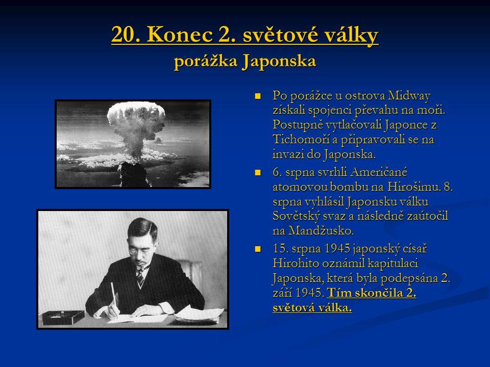 20. Konec 2. světové války porážka Japonska Po porážce u ostrova Midway získali spojenci převahu na moři. Postupně vytlačovali Japonce z Tichomoří a p