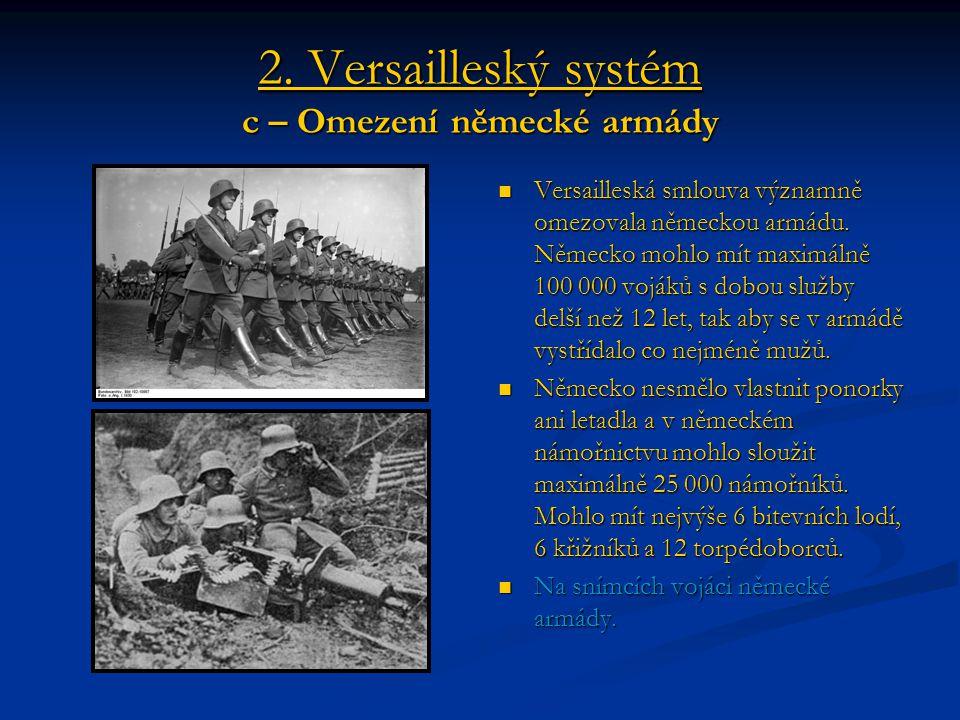 2. Versailleský systém c – Omezení německé armády Versailleská smlouva významně omezovala německou armádu. Německo mohlo mít maximálně 100 000 vojáků